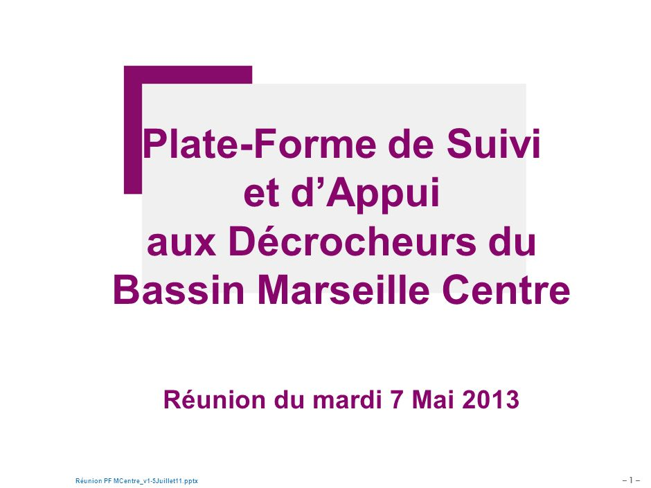 – 1 – Réunion PF MCentre_v1-5Juillet11.pptx Document de travail – pour discussion Plate-Forme de Suivi et dAppui aux Décrocheurs du Bassin Marseille Centre Réunion du mardi 7 Mai 2013