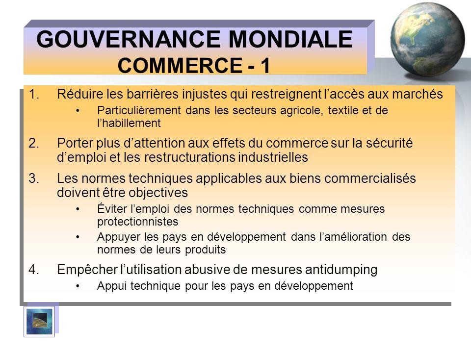 GOUVERNANCE MONDIALE COMMERCE - 1 1.Réduire les barrières injustes qui restreignent laccès aux marchés Particulièrement dans les secteurs agricole, te