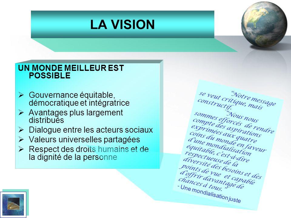 LA VISION UN MONDE MEILLEUR EST POSSIBLE Gouvernance équitable, démocratique et intégratrice Avantages plus largement distribués Dialogue entre les ac