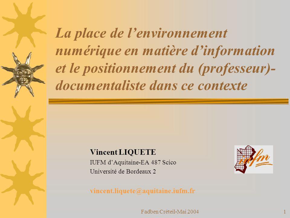 Fadben Créteil-Mai 20041 La place de lenvironnement numérique en matière dinformation et le positionnement du (professeur)- documentaliste dans ce contexte Vincent LIQUETE IUFM dAquitaine-EA 487 Scico Université de Bordeaux 2 vincent.liquete@aquitaine.iufm.fr