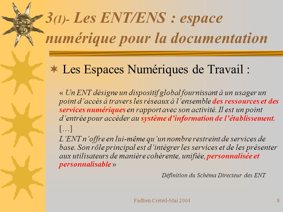 Fadben Créteil-Mai 20047 3 (1)- Les ENT/ENS : espace numérique pour la documentation Les Espaces Numériques de Travail : « Un ENT désigne un dispositif global fournissant à un usager un point daccès à travers les réseaux à lensemble des ressources et des services numériques en rapport avec son activité.