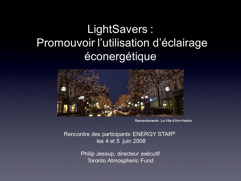 LightSavers : Promouvoir lutilisation déclairage éconergétique Philip Jessup, directeur exécutif Toronto Atmospheric Fund Remerciements : La Ville dAn