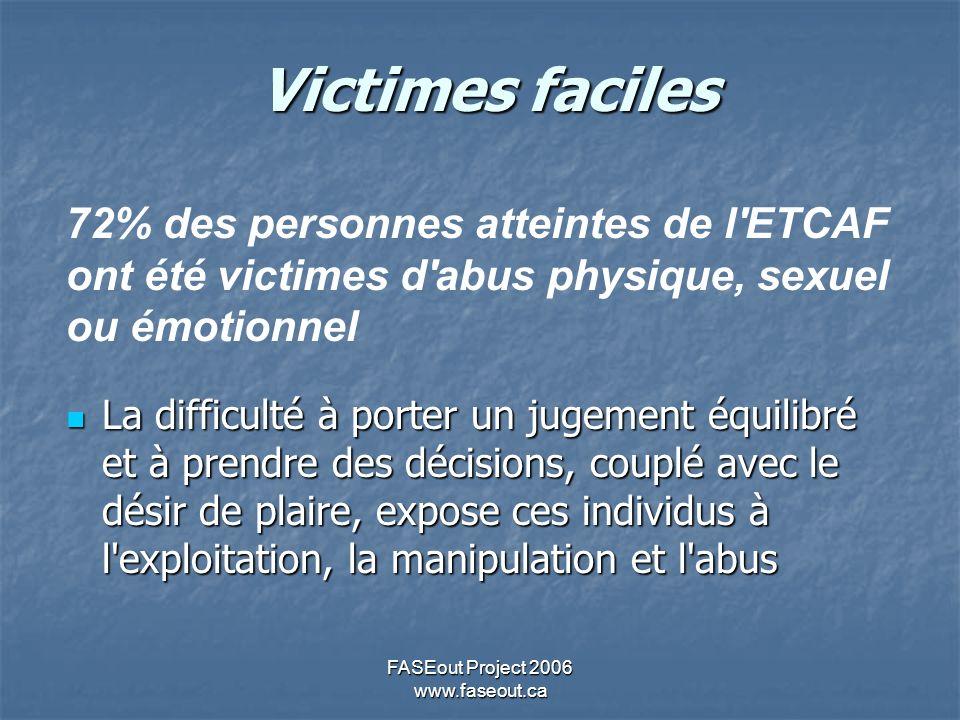 FASEout Project 2006 www.faseout.ca Victimes faciles 72% des personnes atteintes de l'ETCAF ont été victimes d'abus physique, sexuel ou émotionnel La