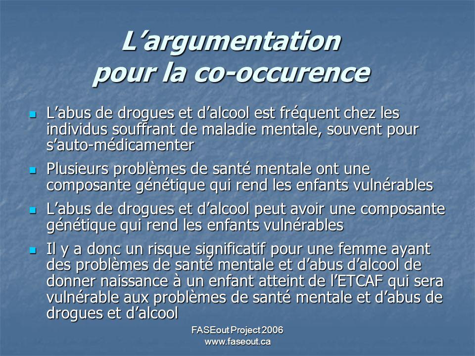 FASEout Project 2006 www.faseout.ca Largumentation pour la co-occurence Labus de drogues et dalcool est fréquent chez les individus souffrant de malad