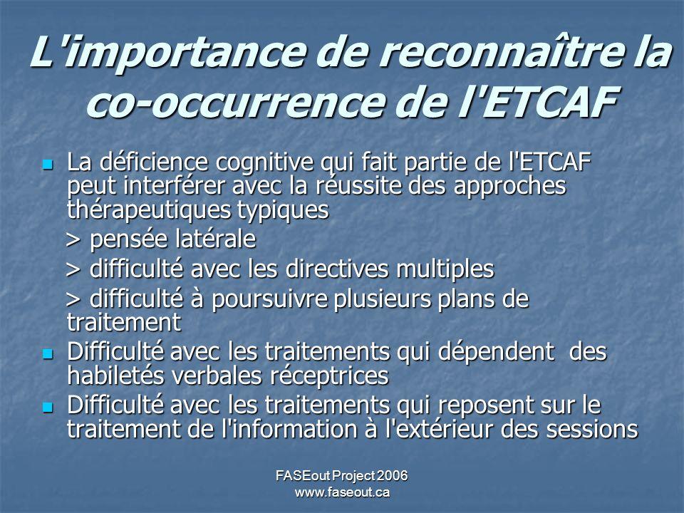 FASEout Project 2006 www.faseout.ca L'importance de reconnaître la co-occurrence de l'ETCAF La déficience cognitive qui fait partie de l'ETCAF peut in