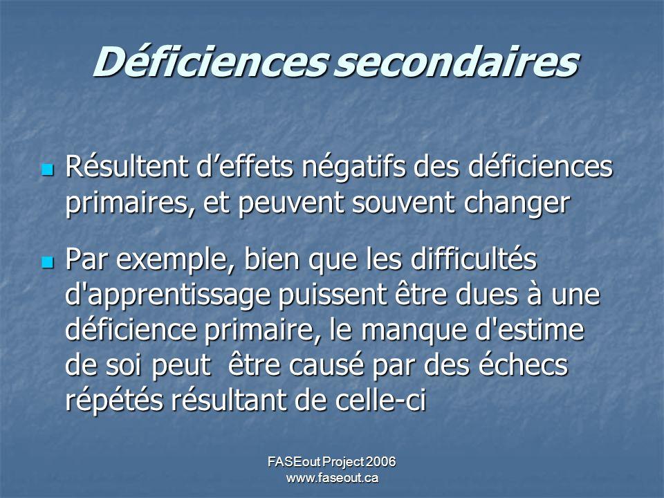 FASEout Project 2006 www.faseout.ca Déficiences secondaires Résultent deffets négatifs des déficiences primaires, et peuvent souvent changer Résultent