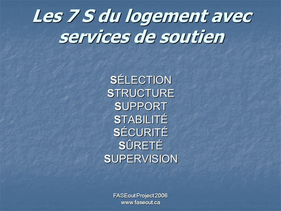 FASEout Project 2006 www.faseout.ca Les 7 S du logement avec services de soutien SÉLECTION STRUCTURE SUPPORT STABILITÉ SÉCURITÉ SÛRETÉ SUPERVISION