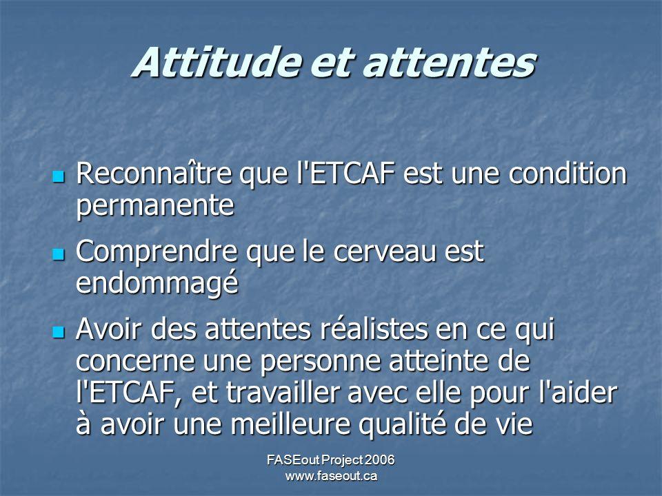 FASEout Project 2006 www.faseout.ca Attitude et attentes Reconnaître que l ETCAF est une condition permanente Reconnaître que l ETCAF est une condition permanente Comprendre que le cerveau est endommagé Comprendre que le cerveau est endommagé Avoir des attentes réalistes en ce qui concerne une personne atteinte de l ETCAF, et travailler avec elle pour l aider à avoir une meilleure qualité de vie Avoir des attentes réalistes en ce qui concerne une personne atteinte de l ETCAF, et travailler avec elle pour l aider à avoir une meilleure qualité de vie