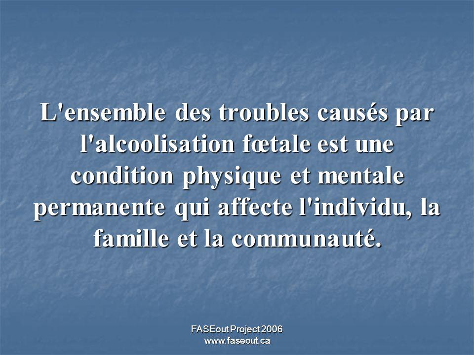 FASEout Project 2006 www.faseout.ca L'ensemble des troubles causés par l'alcoolisation fœtale est une condition physique et mentale permanente qui aff