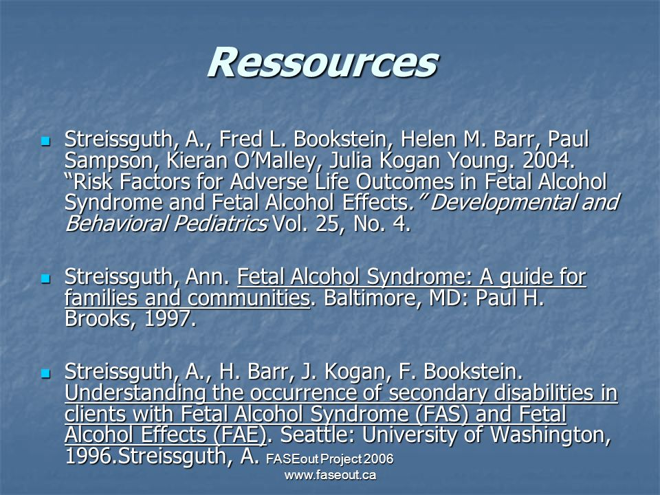 FASEout Project 2006 www.faseout.ca Ressources Streissguth, A., Fred L. Bookstein, Helen M. Barr, Paul Sampson, Kieran OMalley, Julia Kogan Young. 200