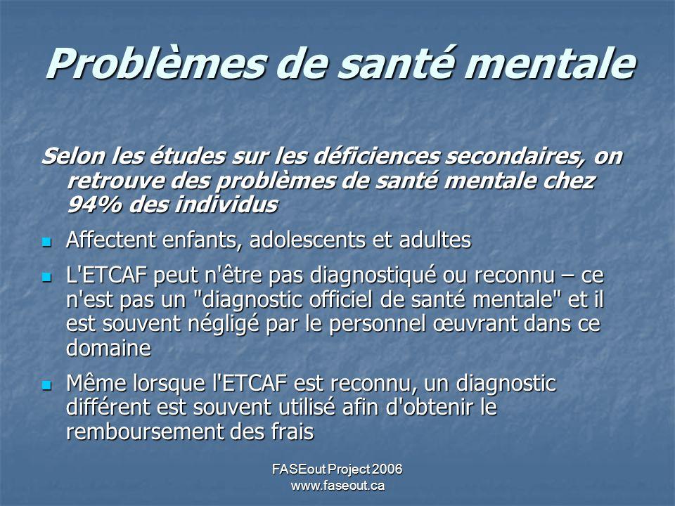 FASEout Project 2006 www.faseout.ca Possibilité de mauvais diagnostic Certaines personnes peuvent avoir des problèmes de santé mentale non diagnostiqués ou mal diagnostiqués Certaines personnes peuvent avoir des problèmes de santé mentale non diagnostiqués ou mal diagnostiqués Certaines personnes peuvent être diagnostiqués comme ayant un problème de santé mentale sans qu on ait une vue d ensemble; l ETCAF peut ressembler à plusieurs autres diagnostics de santé mentale Certaines personnes peuvent être diagnostiqués comme ayant un problème de santé mentale sans qu on ait une vue d ensemble; l ETCAF peut ressembler à plusieurs autres diagnostics de santé mentale Les adultes peuvent avoir plusieurs problèmes causés par le fait de vivre avec l ETCAF sans soutien externe Les adultes peuvent avoir plusieurs problèmes causés par le fait de vivre avec l ETCAF sans soutien externe (Dubovsky, 2002)