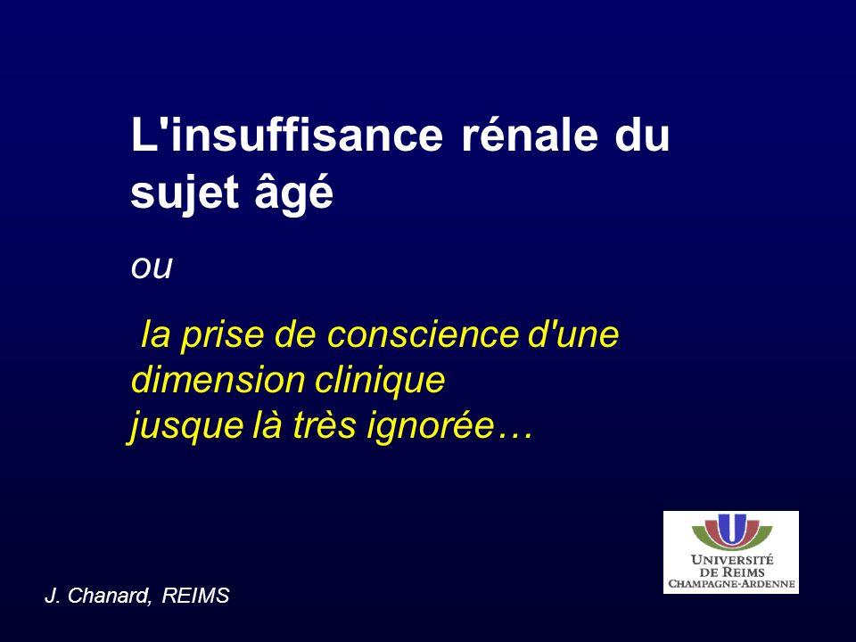 L'insuffisance rénale du sujet âgé ou la prise de conscience d'une dimension clinique jusque là très ignorée… J. Chanard, REIMS