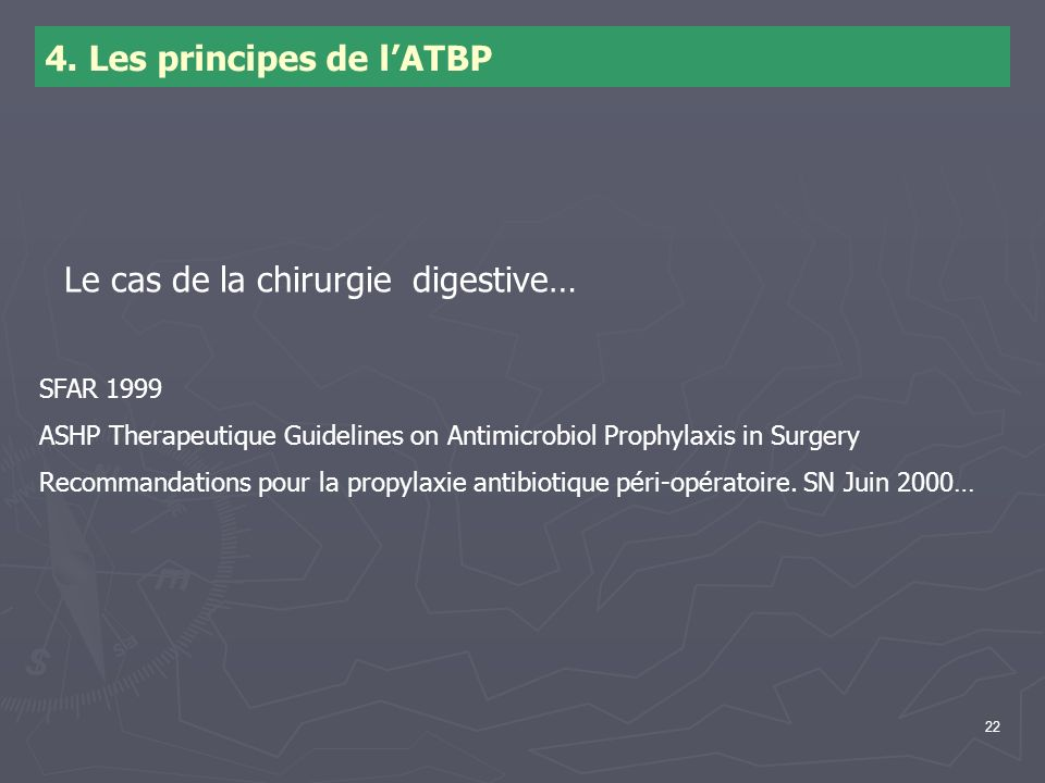 22 4. Les principes de lATBP Le cas de la chirurgie digestive… SFAR 1999 ASHP Therapeutique Guidelines on Antimicrobiol Prophylaxis in Surgery Recomma