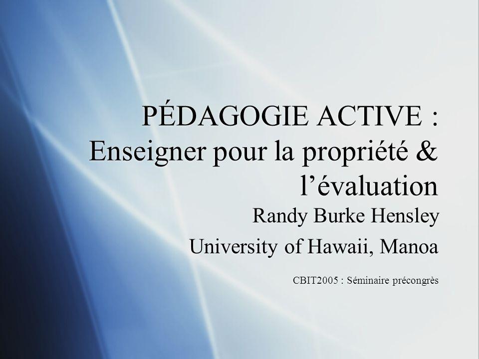 PÉDAGOGIE ACTIVE : Enseigner pour la propriété & lévaluation Randy Burke Hensley University of Hawaii, Manoa CBIT2005 : Séminaire précongrès Randy Burke Hensley University of Hawaii, Manoa CBIT2005 : Séminaire précongrès