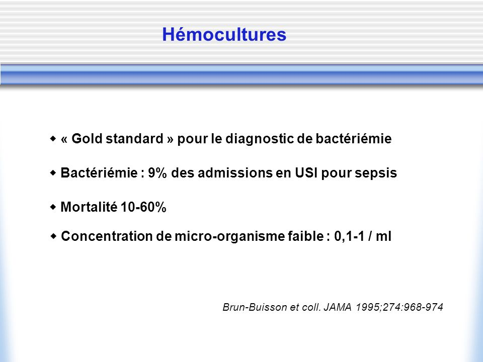 Hémocultures « Gold standard » pour le diagnostic de bactériémie Bactériémie : 9% des admissions en USI pour sepsis Mortalité 10-60% Brun-Buisson et c