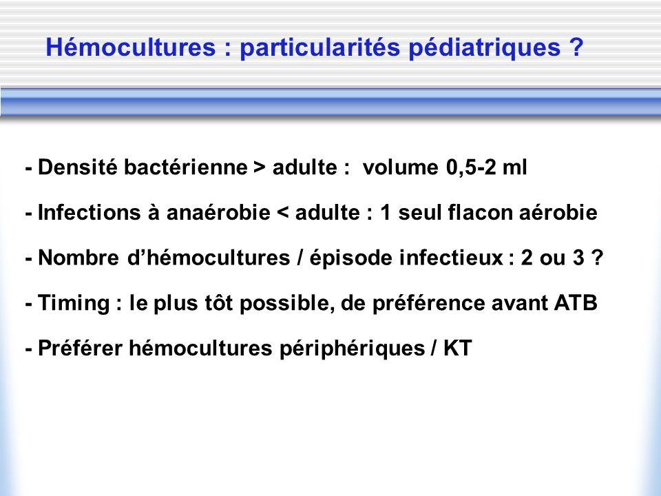 - Densité bactérienne > adulte : volume 0,5-2 ml - Infections à anaérobie < adulte : 1 seul flacon aérobie - Nombre dhémocultures / épisode infectieux