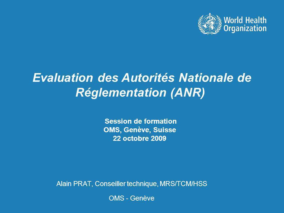 Session de formation OMS, Genève, Suisse 22 octobre 2009 Alain PRAT, Conseiller technique, MRS/TCM/HSS OMS - Genève Evaluation des Autorités Nationale de Réglementation (ANR)