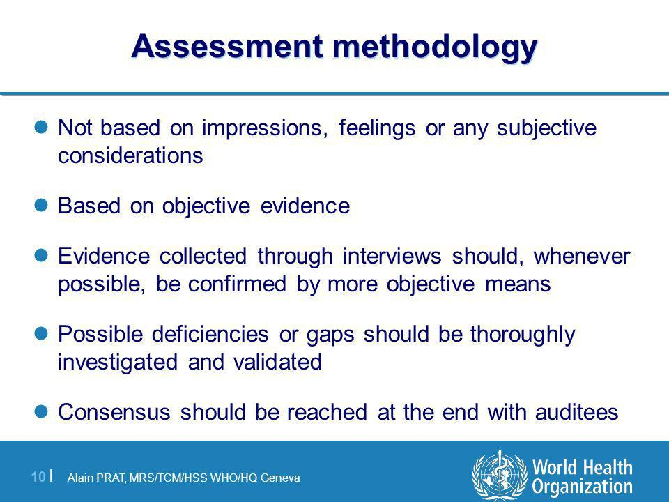 Alain PRAT, MRS/TCM/HSS WHO/HQ Geneva 10 | Assessment methodology Not based on impressions, feelings or any subjective considerations Based on objecti
