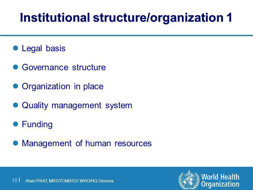 Alain PRAT, MRS/TCM/HSS WHO/HQ Geneva 18 | Institutional structure/organization 1 Legal basis Governance structure Organization in place Quality management system Funding Management of human resources