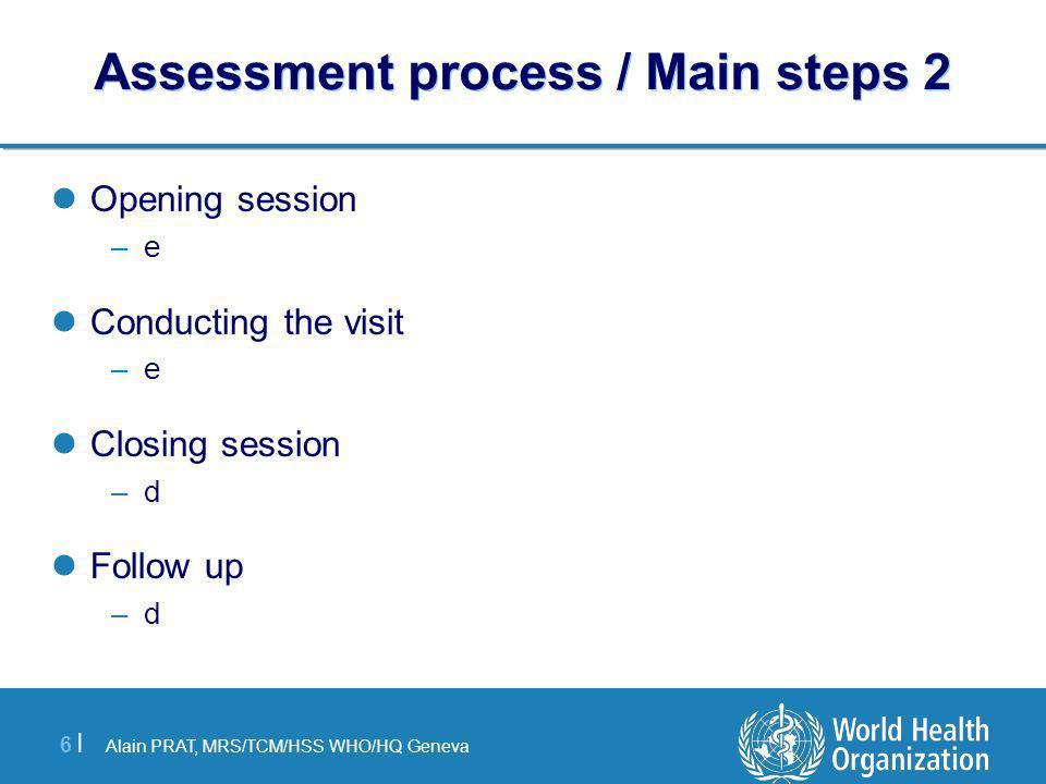 Alain PRAT, MRS/TCM/HSS WHO/HQ Geneva 6 |6 | Assessment process / Main steps 2 Opening session –e Conducting the visit –e Closing session –d Follow up –d