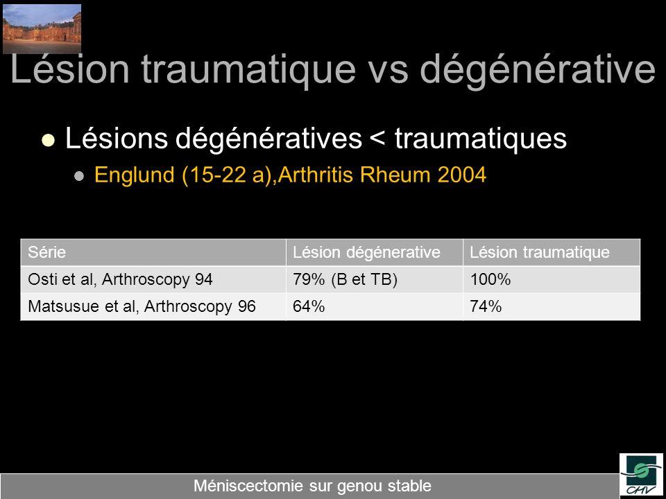 Lésion traumatique vs dégénérative Lésions dégénératives < traumatiques Englund (15-22 a),Arthritis Rheum 2004 Méniscectomie sur genou stable SérieLés