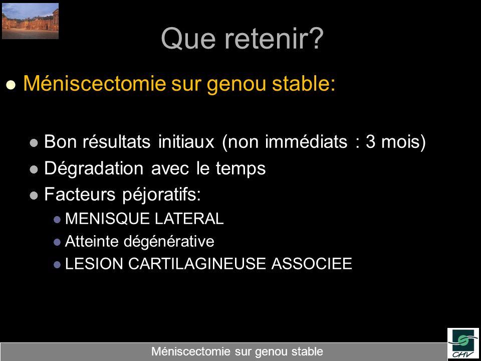 Que retenir? Méniscectomie sur genou stable: Bon résultats initiaux (non immédiats : 3 mois) Dégradation avec le temps Facteurs péjoratifs: MENISQUE L