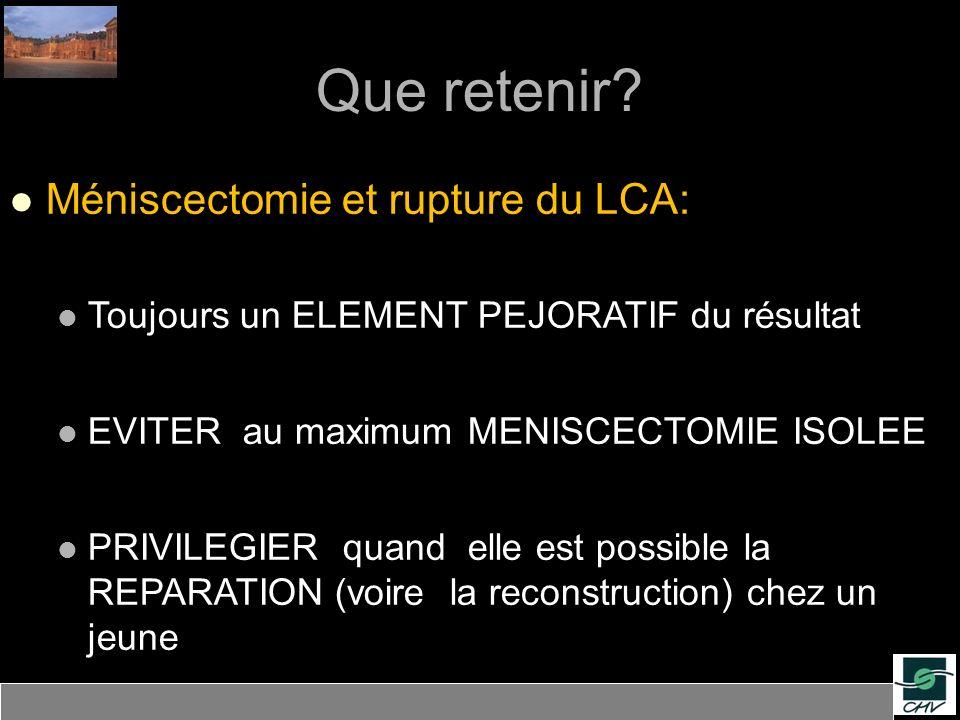 Que retenir? Méniscectomie et rupture du LCA: Toujours un ELEMENT PEJORATIF du résultat EVITER au maximum MENISCECTOMIE ISOLEE PRIVILEGIER quand elle