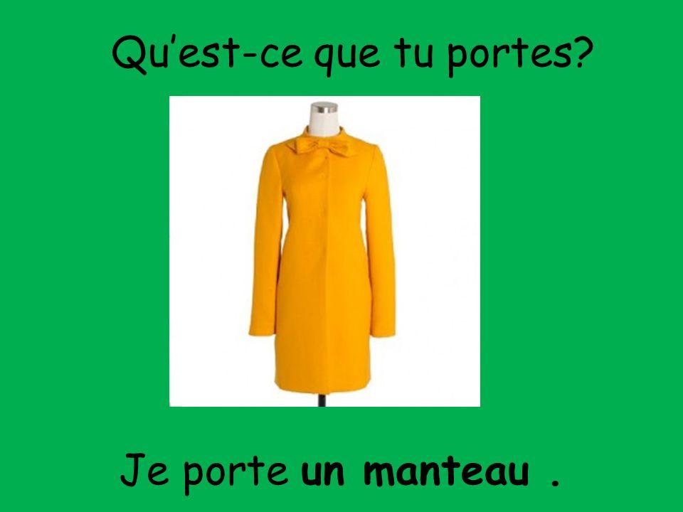 Je porte un manteau. Quest-ce que tu portes?