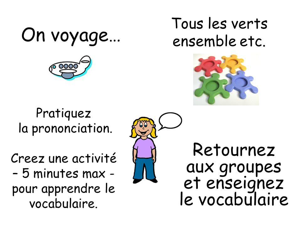 On voyage… Tous les verts ensemble etc. Pratiquez la prononciation. Creez une activité – 5 minutes max - pour apprendre le vocabulaire. Retournez aux