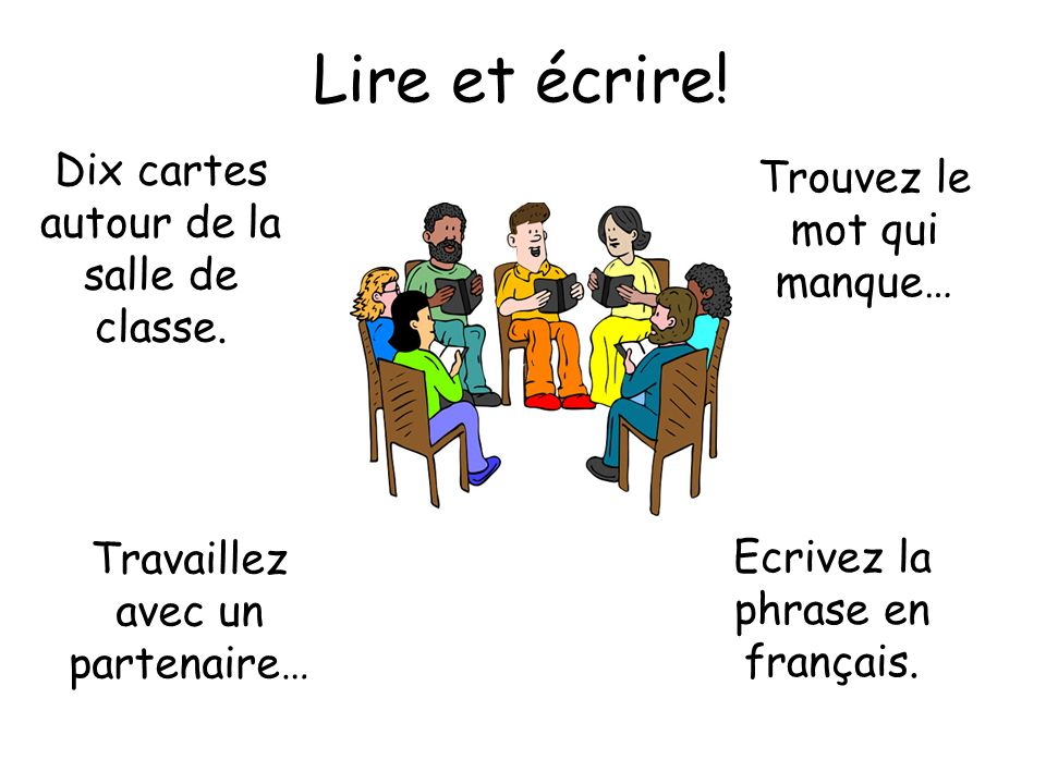 Lire et écrire! Dix cartes autour de la salle de classe. Travaillez avec un partenaire… Trouvez le mot qui manque… Ecrivez la phrase en français.
