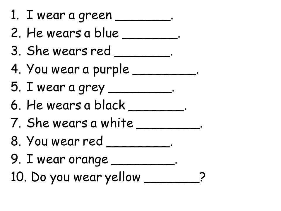 1.I wear a green _______. 2.He wears a blue _______. 3.She wears red _______. 4.You wear a purple ________. 5.I wear a grey ________. 6.He wears a bla