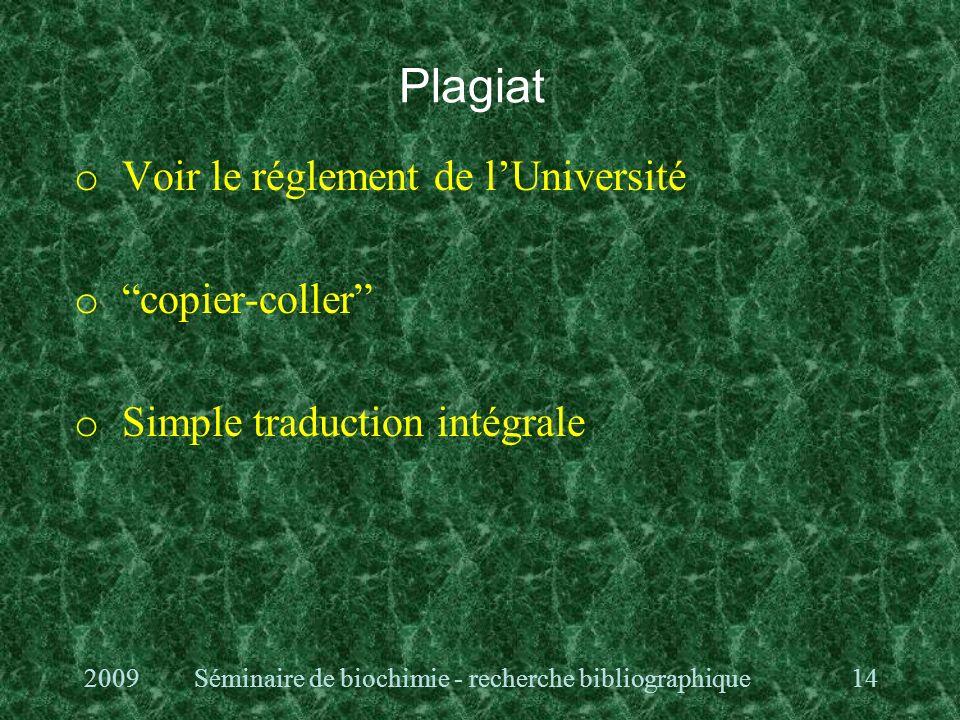 Plagiat o Voir le réglement de lUniversité o copier-coller o Simple traduction intégrale 2009Séminaire de biochimie - recherche bibliographique14