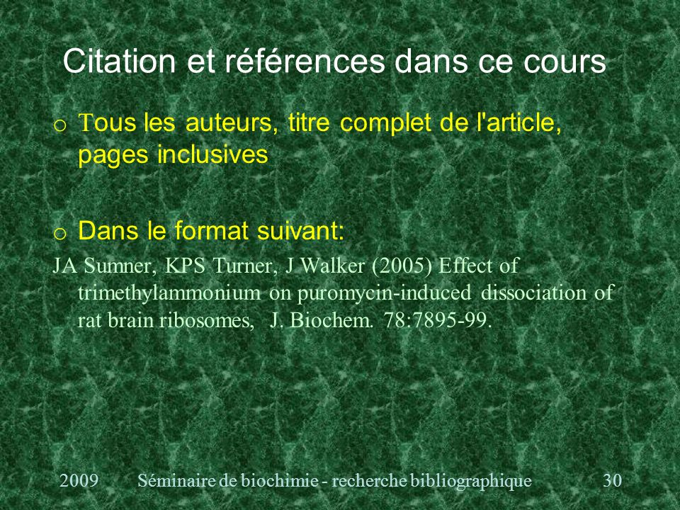Citation et références dans ce cours o T ous les auteurs, titre complet de l article, pages inclusives o Dans le format suivant: JA Sumner, KPS Turner, J Walker (2005) Effect of trimethylammonium on puromycin-induced dissociation of rat brain ribosomes, J.