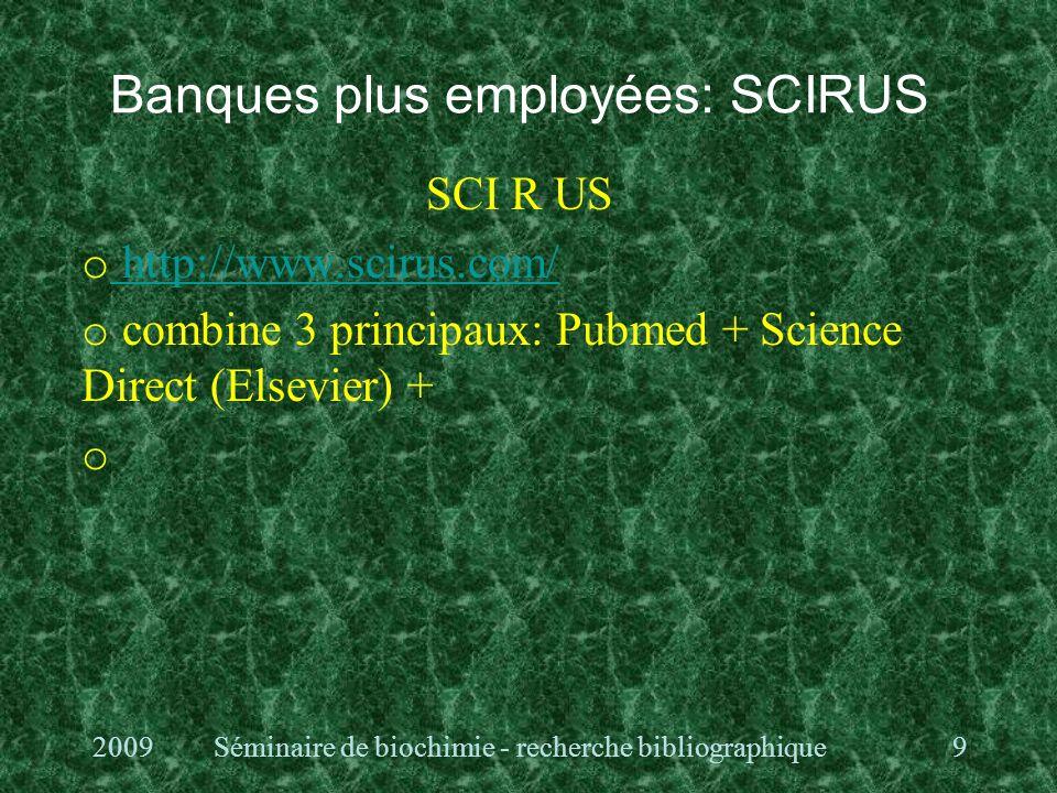 Banques plus employées: SCIRUS SCI R US o http://www.scirus.com/ http://www.scirus.com/ o combine 3 principaux: Pubmed + Science Direct (Elsevier) + o 2009Séminaire de biochimie - recherche bibliographique9