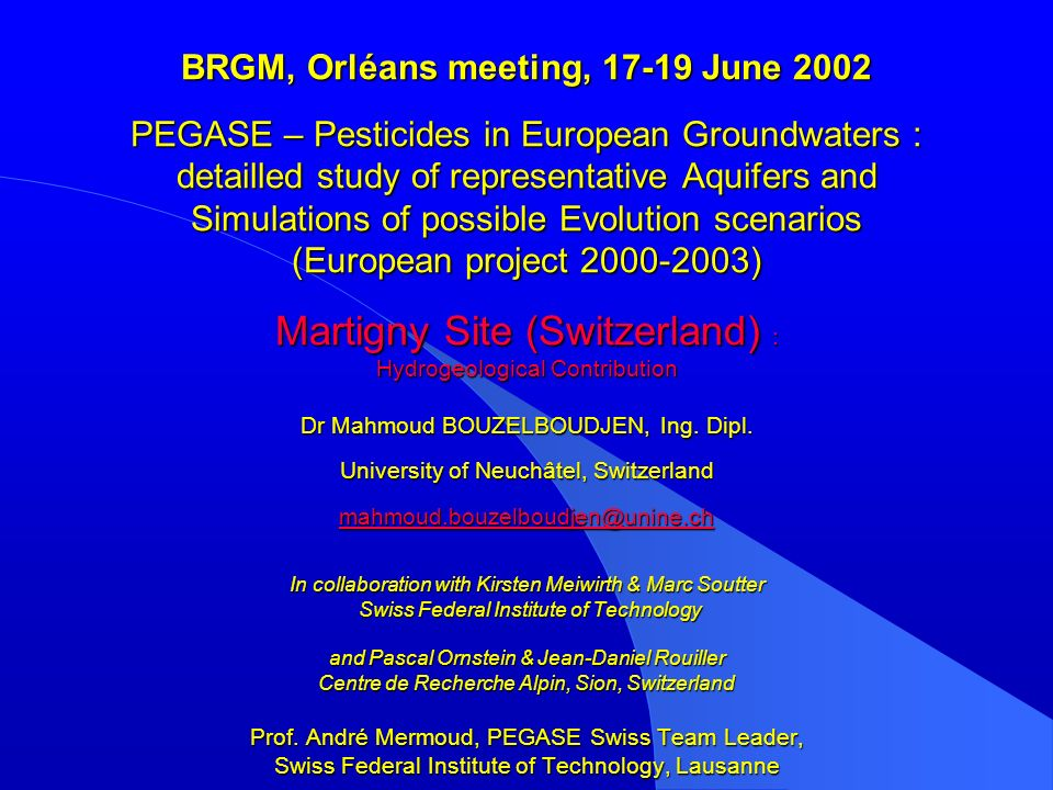 BRGM, Orléans meeting, 17-19 June 2002 PEGASE – Pesticides in European Groundwaters : detailled study of representative Aquifers and Simulations of possible Evolution scenarios (European project 2000-2003) Martigny Site (Switzerland) : Hydrogeological Contribution Dr Mahmoud BOUZELBOUDJEN, Ing.