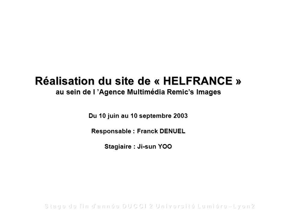 Réalisation du site de « HELFRANCE » au sein de l Agence Multimédia Remics Images Du 10 juin au 10 septembre 2003 Responsable : Franck DENUEL Stagiaire : Ji-sun YOO S t a g e d e f i n d a n n é e D U C C I 2 U n i v e r s i t é L u m i è r e – L y o n 2