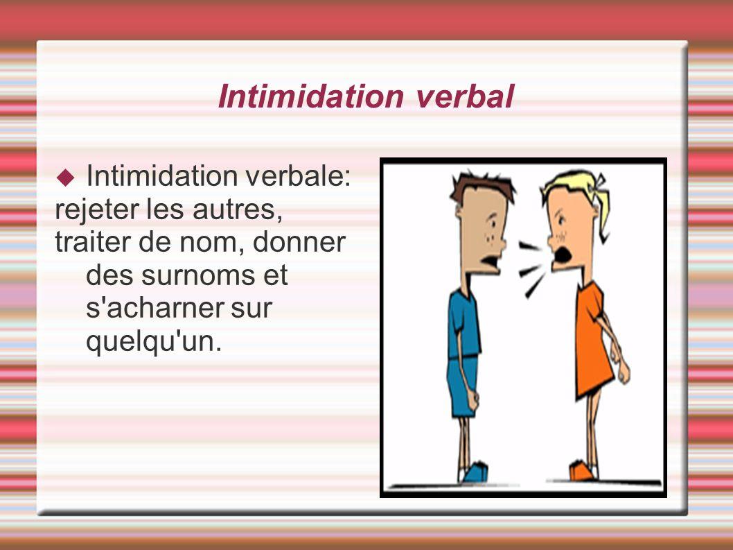 Intimidation verbal Intimidation verbale: rejeter les autres, traiter de nom, donner des surnoms et s'acharner sur quelqu'un.
