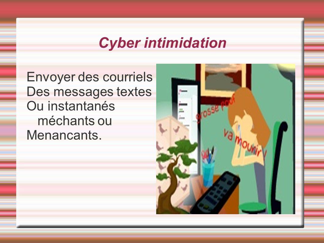 Cyber intimidation Envoyer des courriels Des messages textes Ou instantanés méchants ou Menancants.