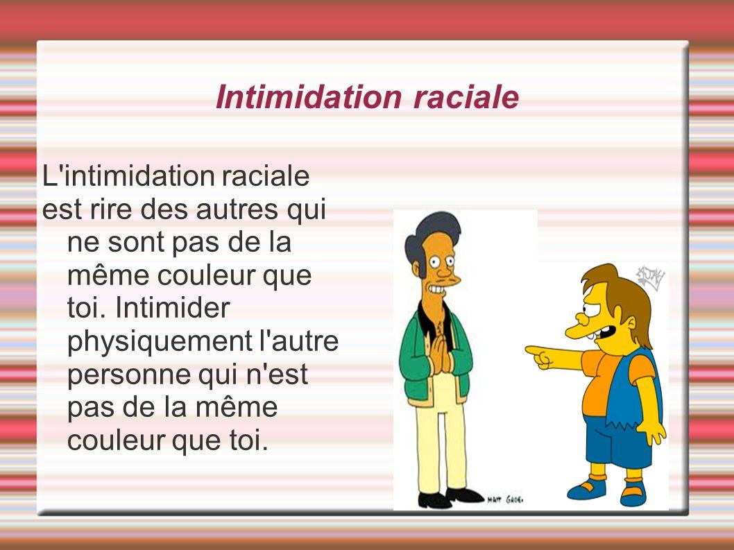 Intimidation raciale L'intimidation raciale est rire des autres qui ne sont pas de la même couleur que toi. Intimider physiquement l'autre personne qu