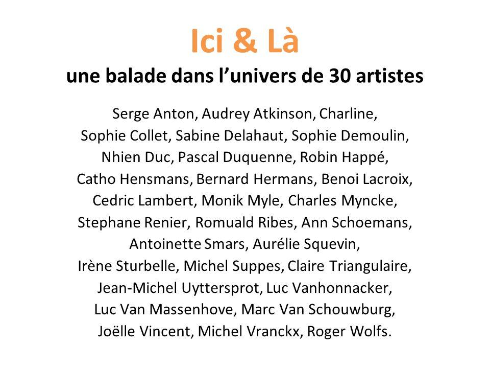 Ici & Là une balade dans lunivers de 30 artistes Serge Anton, Audrey Atkinson, Charline, Sophie Collet, Sabine Delahaut, Sophie Demoulin, Nhien Duc, P