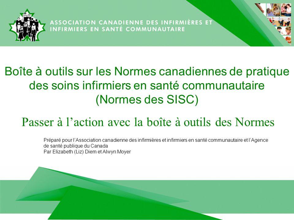 Boîte à outils sur les Normes canadiennes de pratique des soins infirmiers en santé communautaire (Normes des SISC) Passer à laction avec la boîte à outils des Normes Préparé pour lAssociation canadienne des infirmières et infirmiers en santé communautaire et lAgence de santé publique du Canada Par Elizabeth (Liz) Diem et Alwyn Moyer