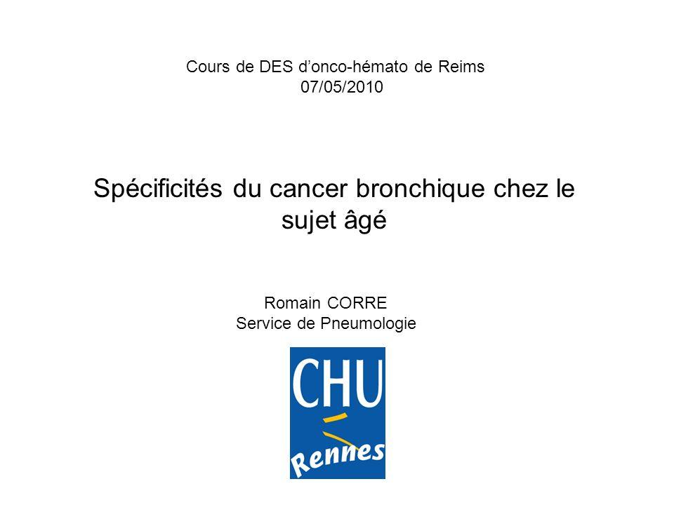 Spécificités du cancer bronchique chez le sujet âgé Romain CORRE Service de Pneumologie Cours de DES donco-hémato de Reims 07/05/2010
