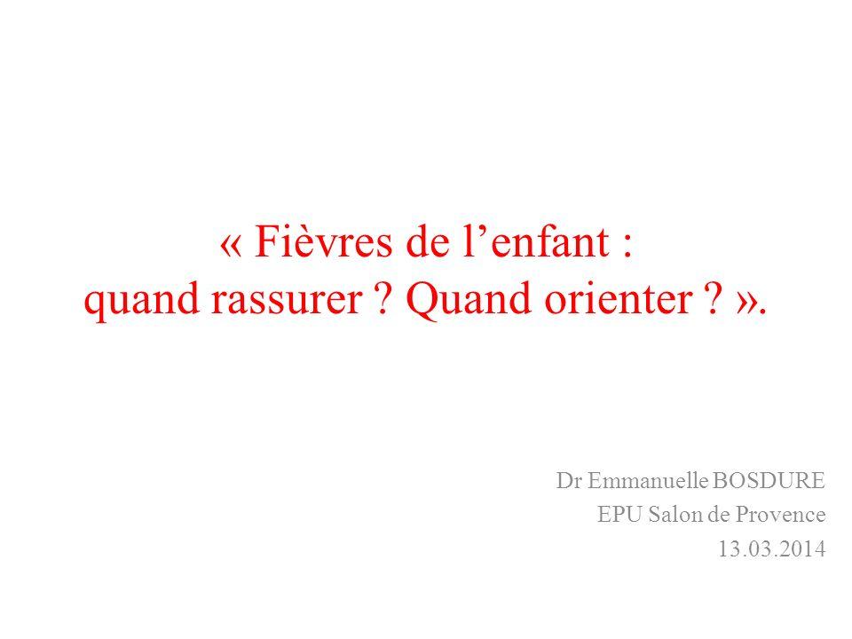 « Fièvres de lenfant : quand rassurer ? Quand orienter ? ». Dr Emmanuelle BOSDURE EPU Salon de Provence 13.03.2014