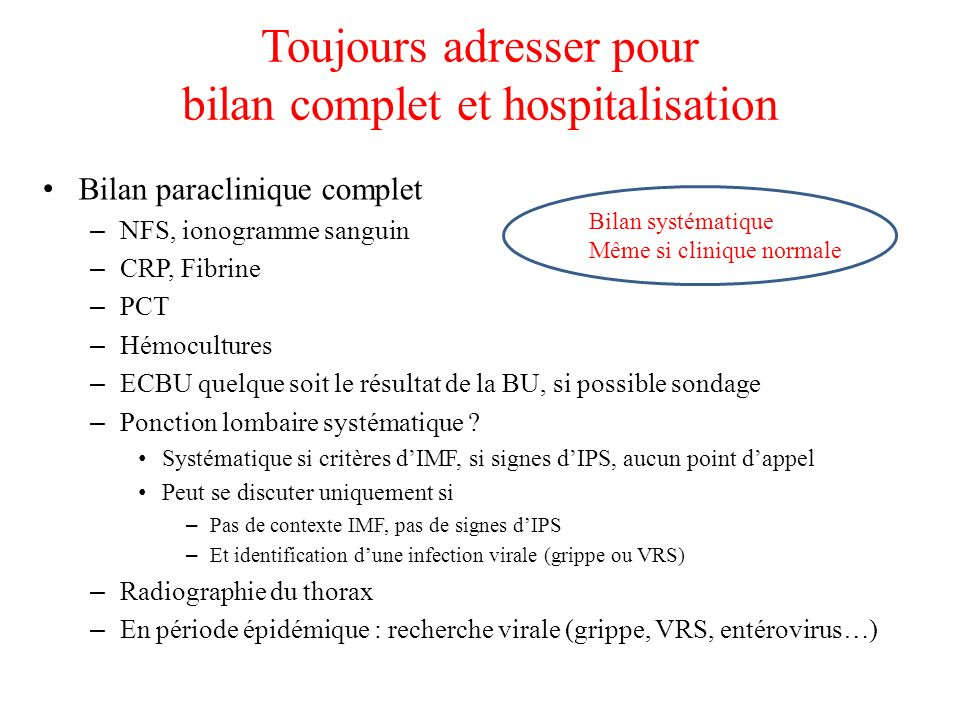 Toujours adresser pour bilan complet et hospitalisation Bilan paraclinique complet – NFS, ionogramme sanguin – CRP, Fibrine – PCT – Hémocultures – ECB