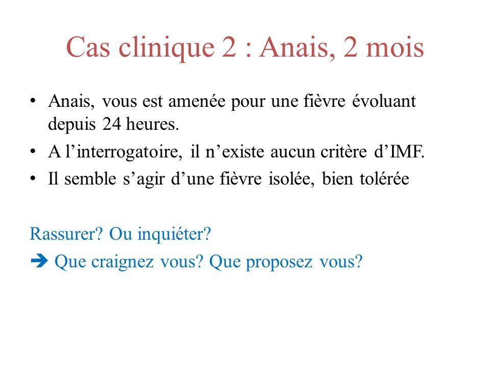 Cas clinique 2 : Anais, 2 mois Anais, vous est amenée pour une fièvre évoluant depuis 24 heures. A linterrogatoire, il nexiste aucun critère dIMF. Il