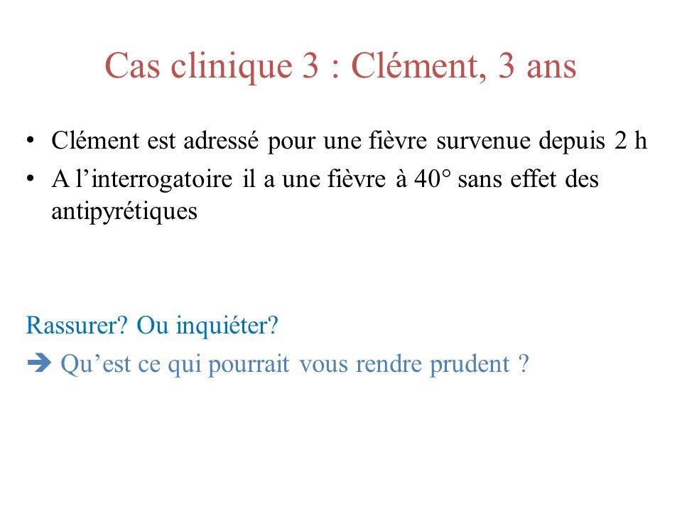 Cas clinique 3 : Clément, 3 ans Clément est adressé pour une fièvre survenue depuis 2 h A linterrogatoire il a une fièvre à 40° sans effet des antipyr