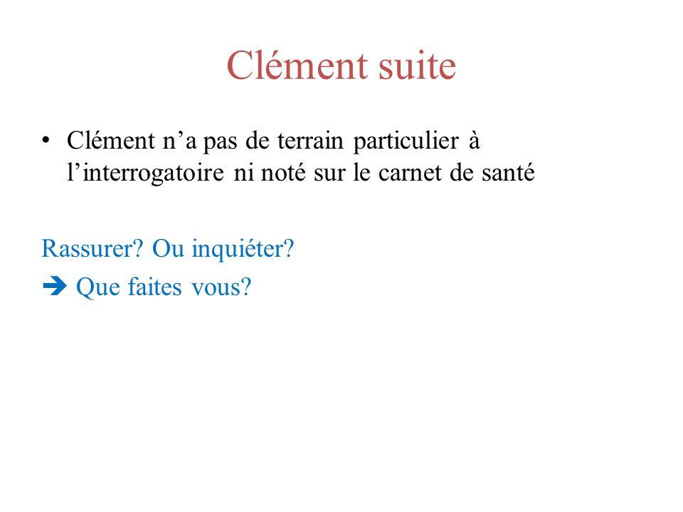 Clément suite Clément na pas de terrain particulier à linterrogatoire ni noté sur le carnet de santé Rassurer? Ou inquiéter? Que faites vous?