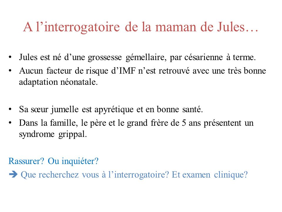 A linterrogatoire de la maman de Jules… Jules est né dune grossesse gémellaire, par césarienne à terme. Aucun facteur de risque dIMF nest retrouvé ave