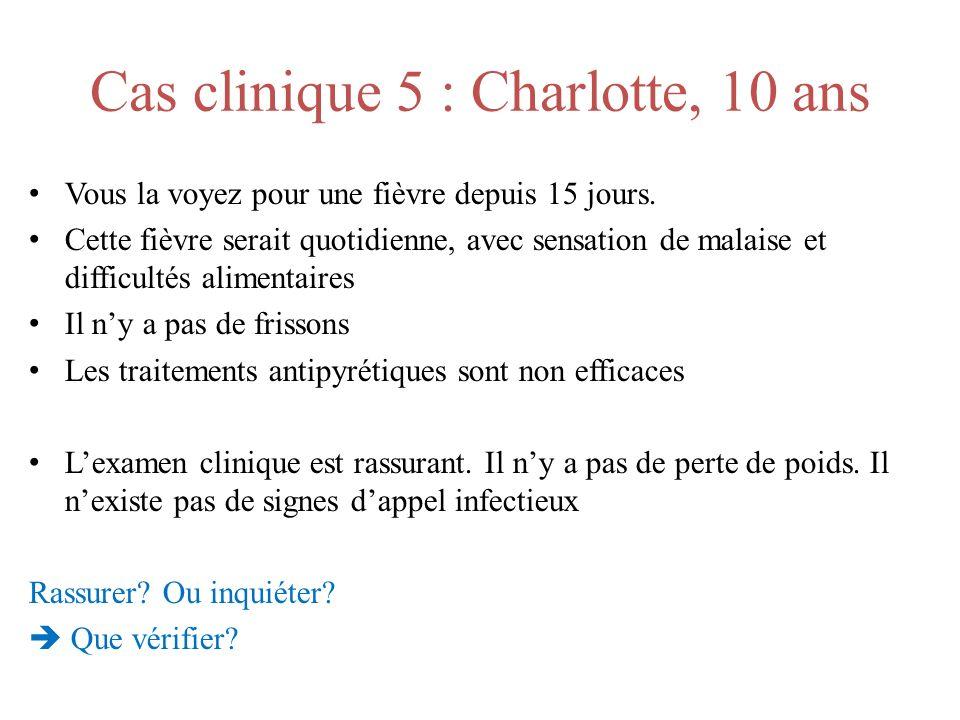Cas clinique 5 : Charlotte, 10 ans Vous la voyez pour une fièvre depuis 15 jours. Cette fièvre serait quotidienne, avec sensation de malaise et diffic