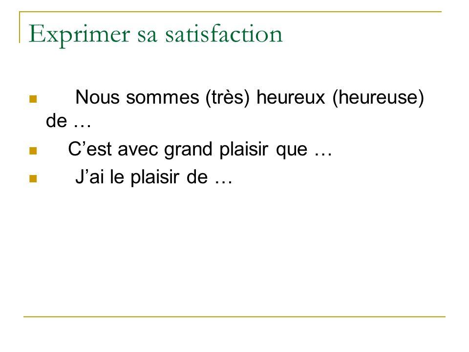Exprimer sa satisfaction Nous sommes (très) heureux (heureuse) de … Cest avec grand plaisir que … Jai le plaisir de …
